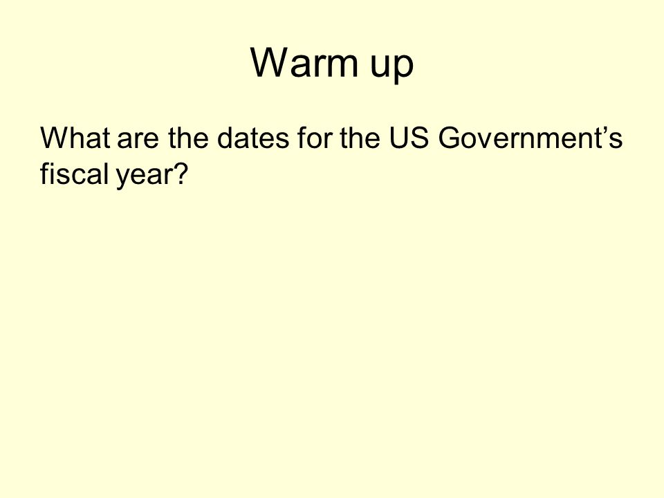 Warm up What are the dates for the US Government's fiscal year