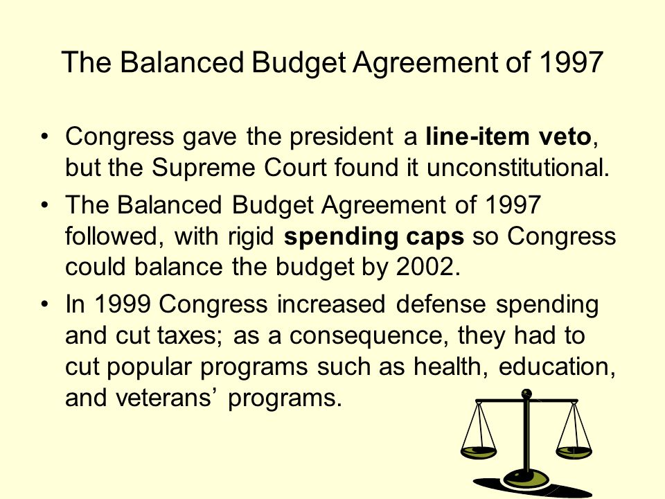 The Balanced Budget Agreement of 1997 Congress gave the president a line-item veto, but the Supreme Court found it unconstitutional.