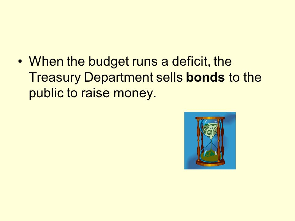 When the budget runs a deficit, the Treasury Department sells bonds to the public to raise money.