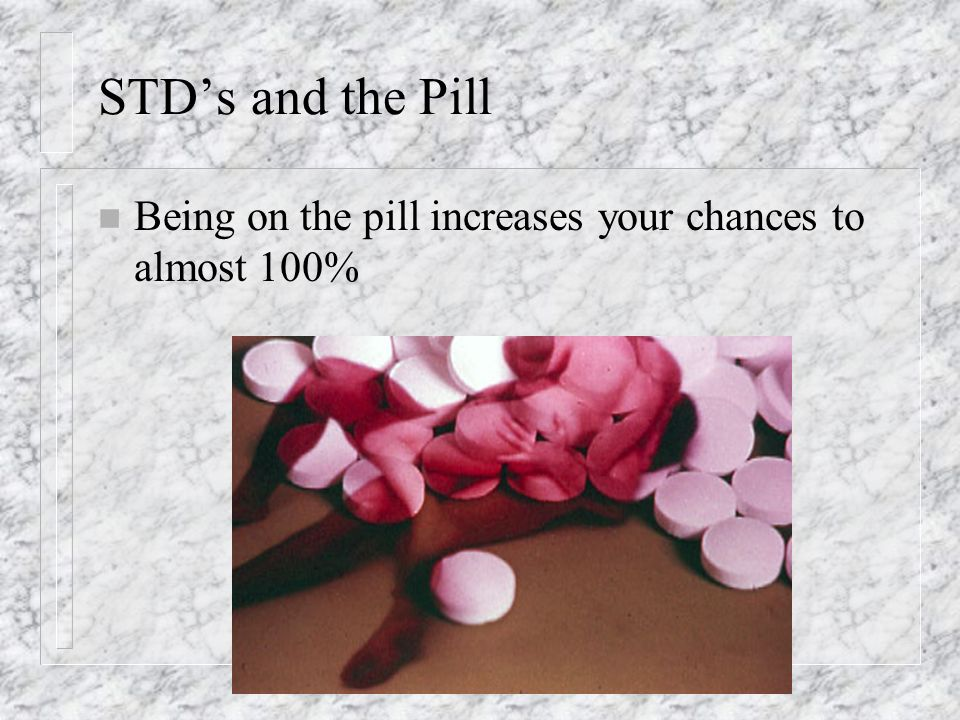 STD's and the Pill n Being on the pill increases your chances to almost 100%