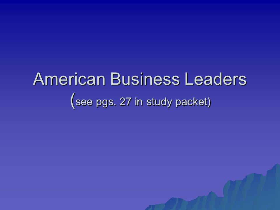 American Business Leaders ( see pgs. 27 in study packet)