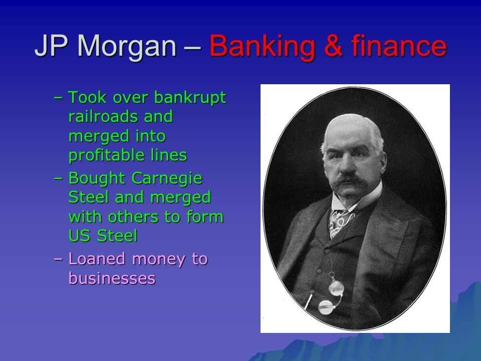 JP Morgan – Banking & finance –Took over bankrupt railroads and merged into profitable lines –Bought Carnegie Steel and merged with others to form US Steel –Loaned money to businesses