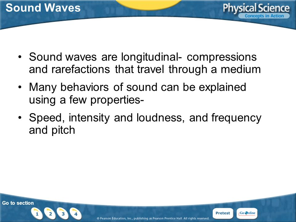Go to section Sound Waves Sound waves are longitudinal- compressions and rarefactions that travel through a medium Many behaviors of sound can be explained using a few properties- Speed, intensity and loudness, and frequency and pitch