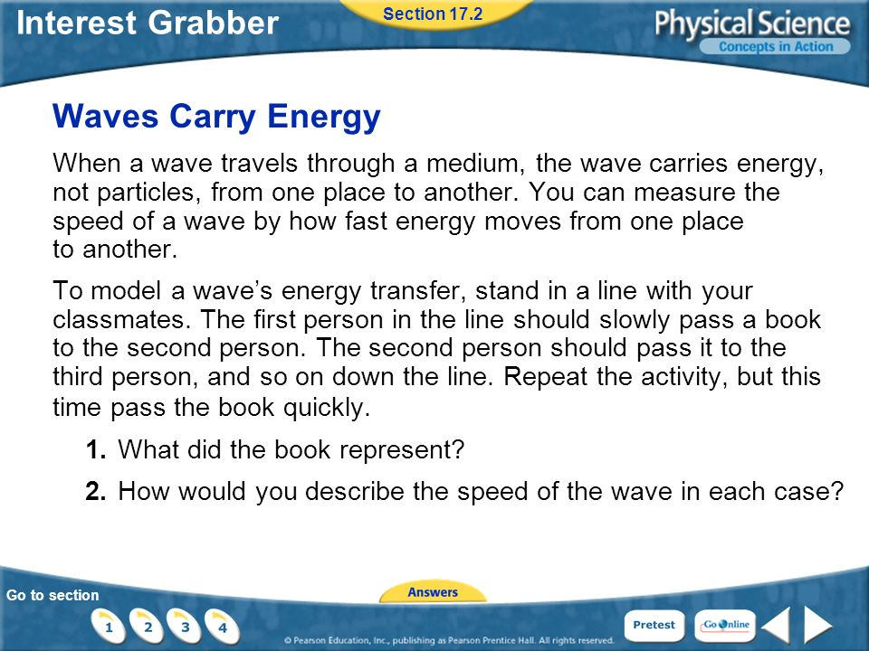 Go to section Interest Grabber Waves Carry Energy When a wave travels through a medium, the wave carries energy, not particles, from one place to another.