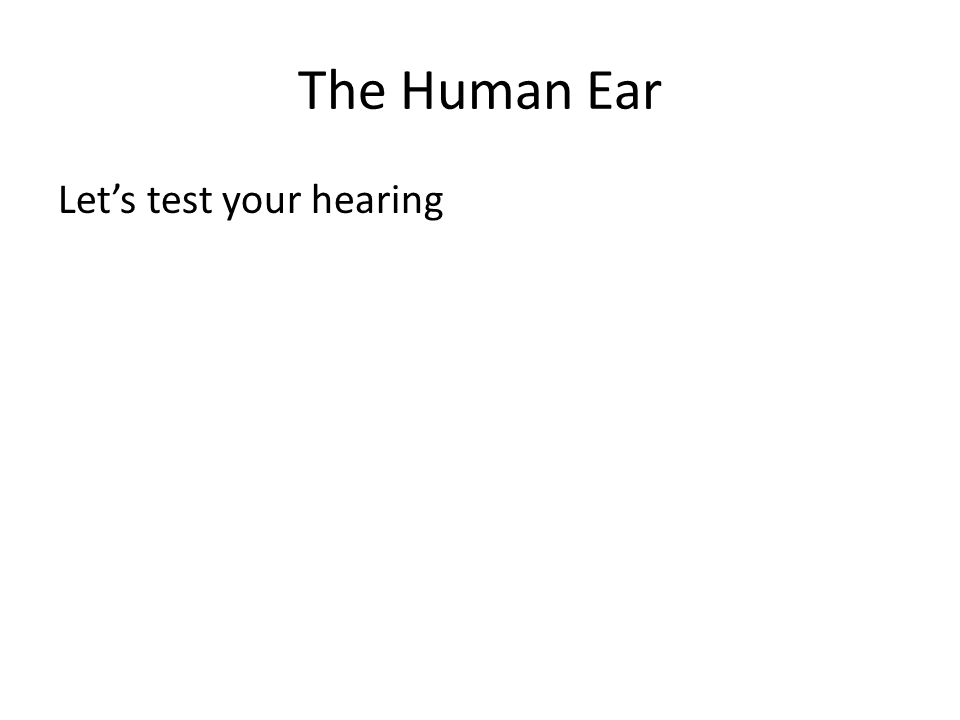 The Human Ear Let's test your hearing