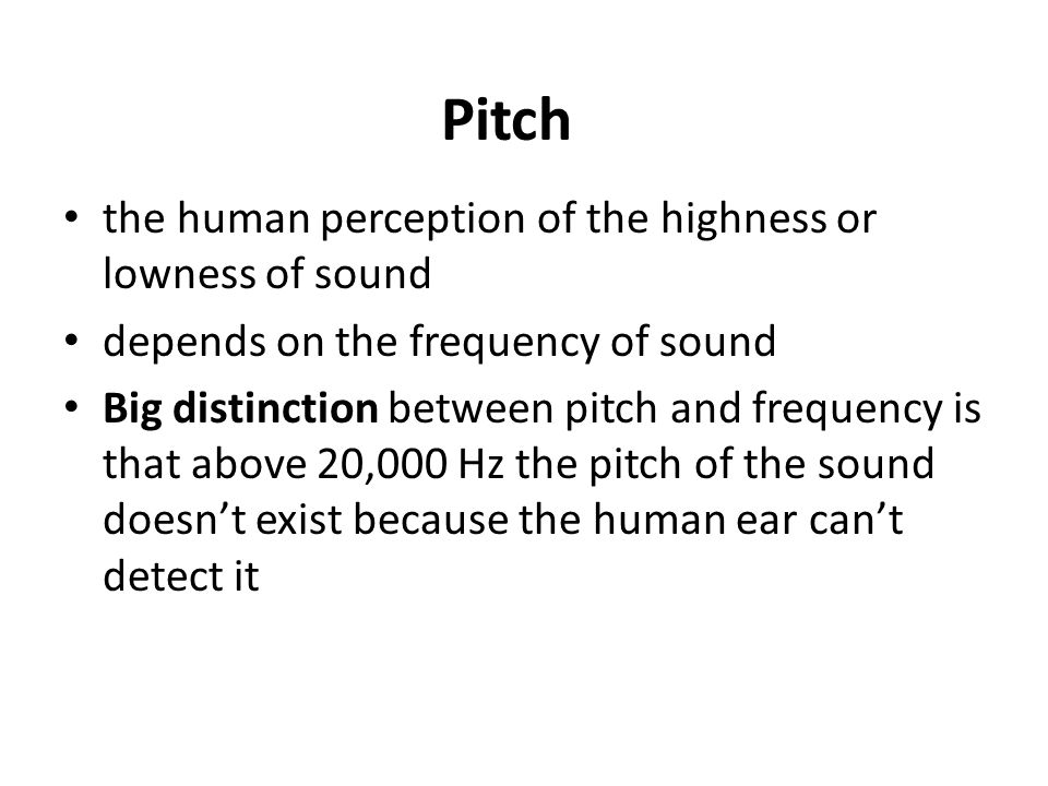 Pitch the human perception of the highness or lowness of sound depends on the frequency of sound Big distinction between pitch and frequency is that above 20,000 Hz the pitch of the sound doesn't exist because the human ear can't detect it