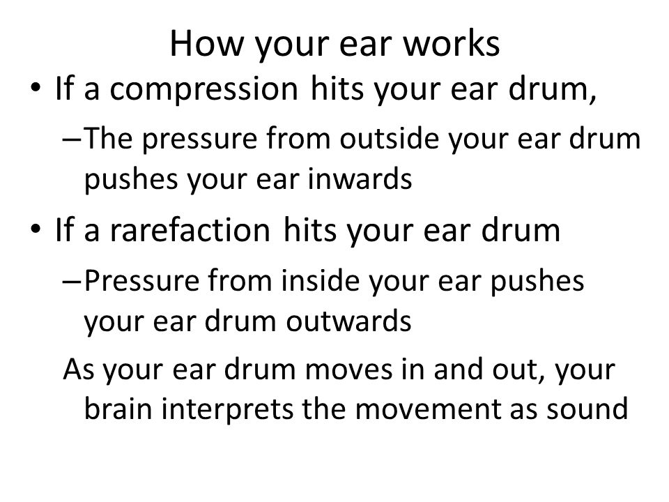 If a compression hits your ear drum, – The pressure from outside your ear drum pushes your ear inwards If a rarefaction hits your ear drum – Pressure from inside your ear pushes your ear drum outwards As your ear drum moves in and out, your brain interprets the movement as sound