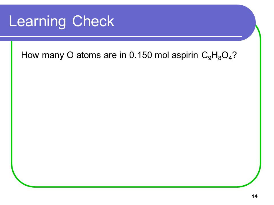 14 Learning Check How many O atoms are in mol aspirin C 9 H 8 O 4