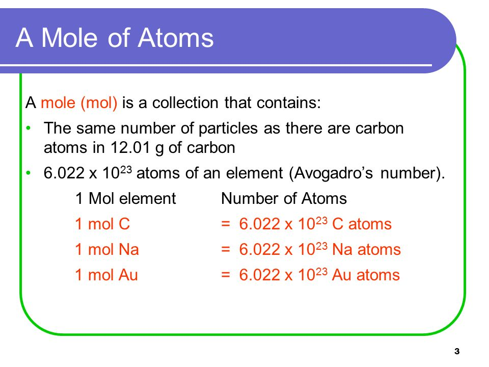 3 A mole (mol) is a collection that contains: The same number of particles as there are carbon atoms in g of carbon x atoms of an element (Avogadro's number).