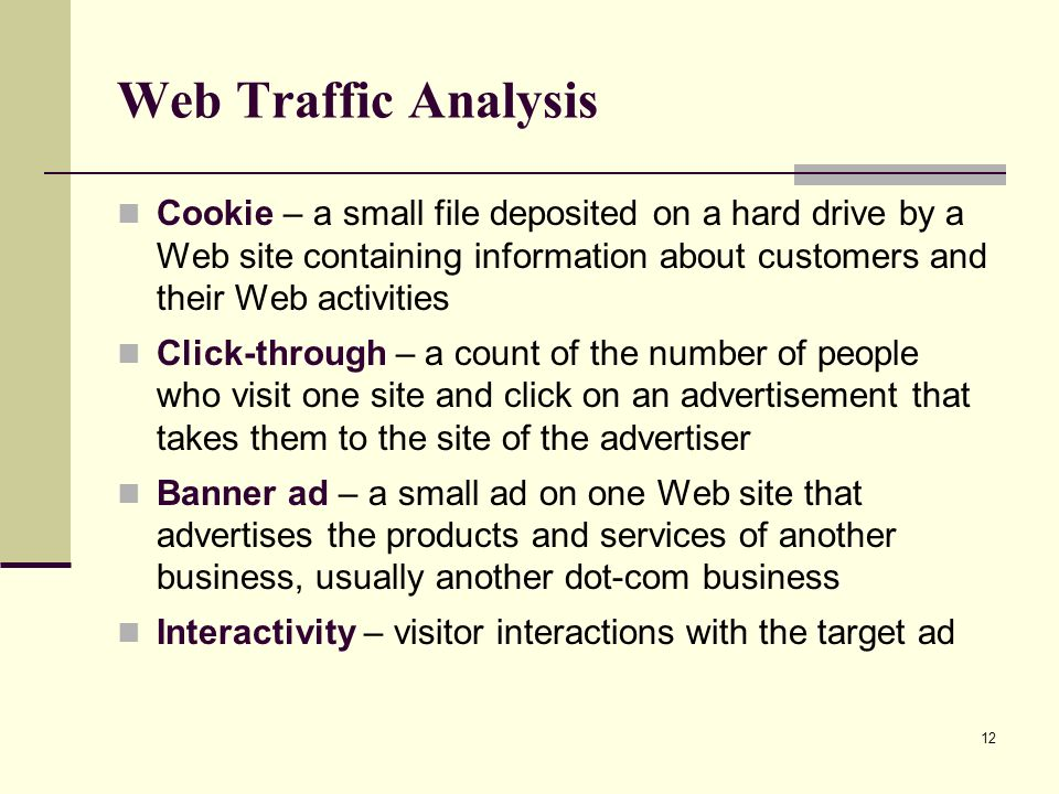 12 Web Traffic Analysis Cookie – a small file deposited on a hard drive by a Web site containing information about customers and their Web activities Click-through – a count of the number of people who visit one site and click on an advertisement that takes them to the site of the advertiser Banner ad – a small ad on one Web site that advertises the products and services of another business, usually another dot-com business Interactivity – visitor interactions with the target ad