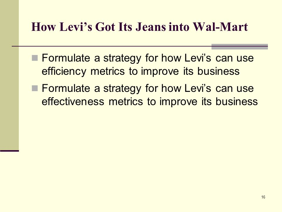 16 How Levi's Got Its Jeans into Wal-Mart Formulate a strategy for how Levi's can use efficiency metrics to improve its business Formulate a strategy for how Levi's can use effectiveness metrics to improve its business