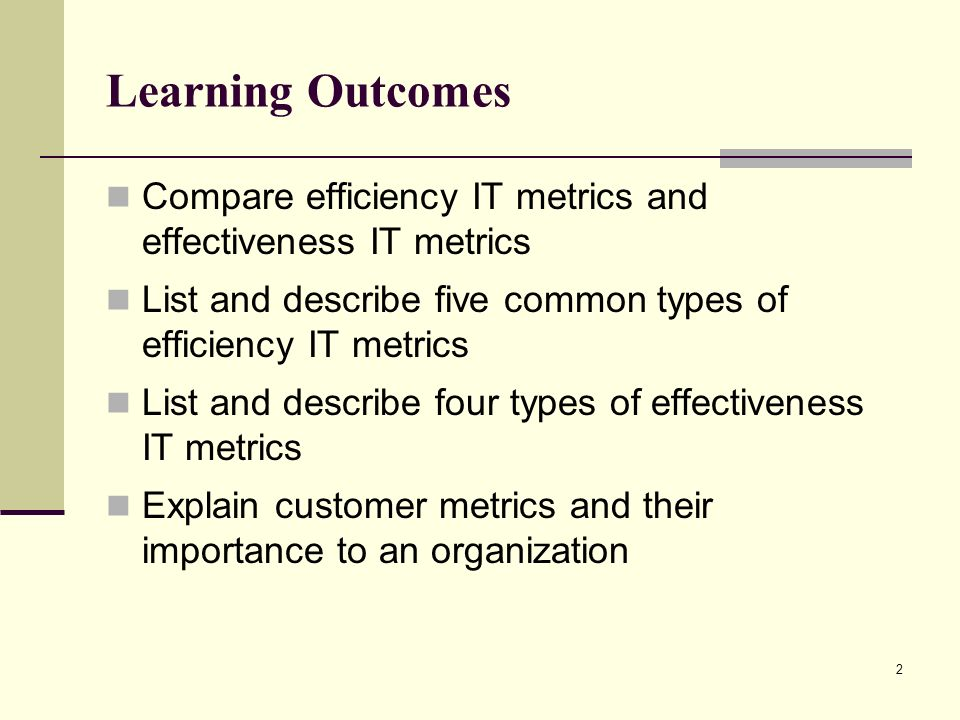 2 Learning Outcomes Compare efficiency IT metrics and effectiveness IT metrics List and describe five common types of efficiency IT metrics List and describe four types of effectiveness IT metrics Explain customer metrics and their importance to an organization