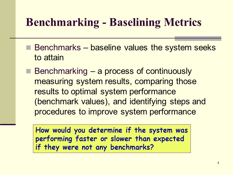 4 Benchmarking - Baselining Metrics Benchmarks – baseline values the system seeks to attain Benchmarking – a process of continuously measuring system results, comparing those results to optimal system performance (benchmark values), and identifying steps and procedures to improve system performance How would you determine if the system was performing faster or slower than expected if they were not any benchmarks