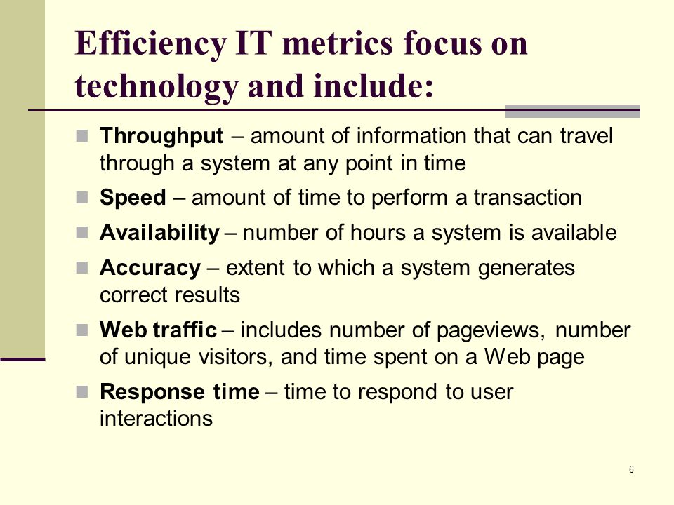 6 Efficiency IT metrics focus on technology and include: Throughput – amount of information that can travel through a system at any point in time Speed – amount of time to perform a transaction Availability – number of hours a system is available Accuracy – extent to which a system generates correct results Web traffic – includes number of pageviews, number of unique visitors, and time spent on a Web page Response time – time to respond to user interactions