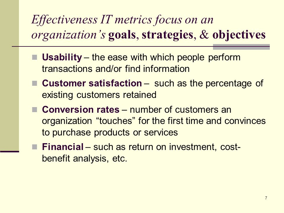 7 Effectiveness IT metrics focus on an organization's goals, strategies, & objectives Usability – the ease with which people perform transactions and/or find information Customer satisfaction – such as the percentage of existing customers retained Conversion rates – number of customers an organization touches for the first time and convinces to purchase products or services Financial – such as return on investment, cost- benefit analysis, etc.