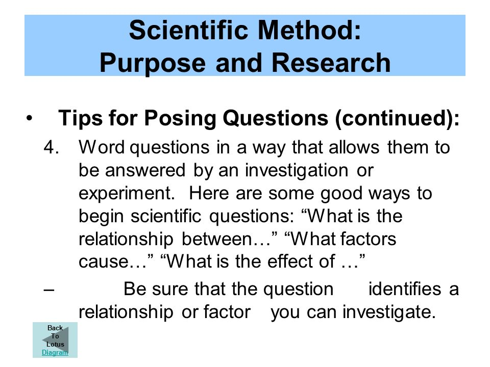 Scientific Method: Purpose and Research Tips for Posing Questions (continued): 4.Word questions in a way that allows them to be answered by an investigation or experiment.
