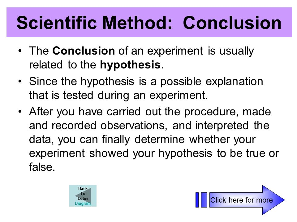 Scientific Method: Conclusion The Conclusion of an experiment is usually related to the hypothesis.