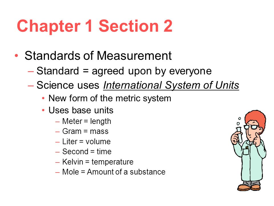Chapter 1 Section 2 Standards of Measurement –Standard = agreed upon by everyone –Science uses International System of Units New form of the metric system Uses base units –Meter = length –Gram = mass –Liter = volume –Second = time –Kelvin = temperature –Mole = Amount of a substance