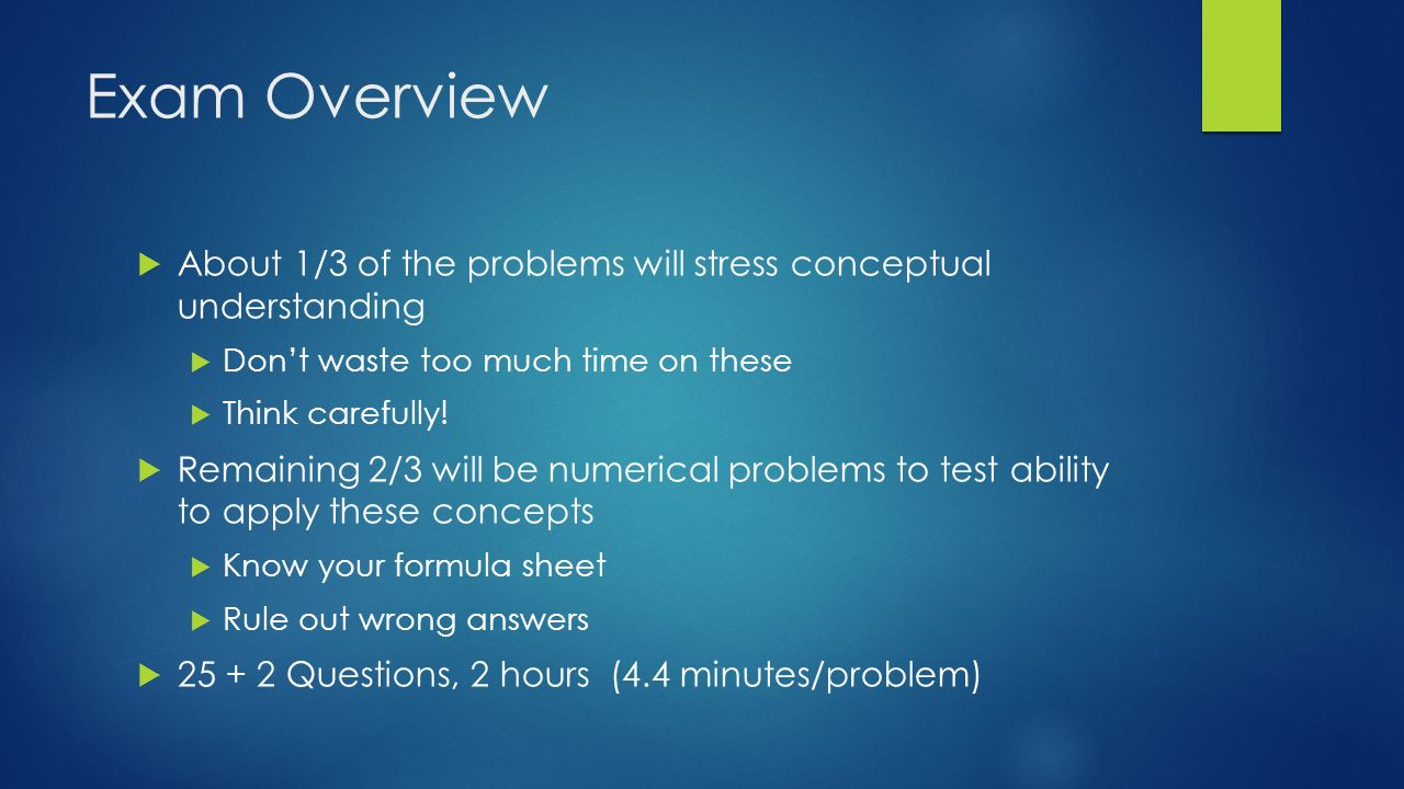 Exam Overview  About 1/3 of the problems will stress conceptual understanding  Don't waste too much time on these  Think carefully.