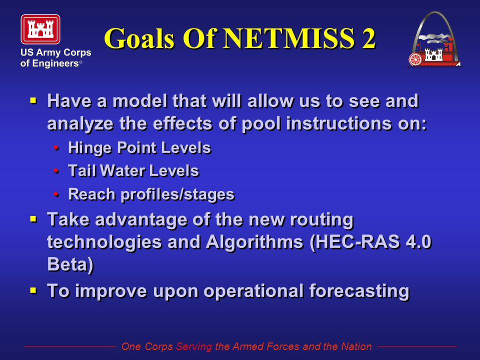 One Corps Serving the Armed Forces and the Nation Goals Of NETMISS 2  Have a model that will allow us to see and analyze the effects of pool instructions on: Hinge Point Levels Tail Water Levels Reach profiles/stages  Take advantage of the new routing technologies and Algorithms (HEC-RAS 4.0 Beta)  To improve upon operational forecasting  Have a model that will allow us to see and analyze the effects of pool instructions on: Hinge Point Levels Tail Water Levels Reach profiles/stages  Take advantage of the new routing technologies and Algorithms (HEC-RAS 4.0 Beta)  To improve upon operational forecasting