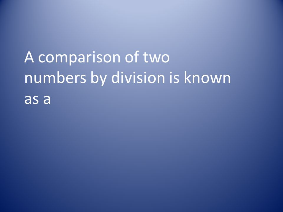 A comparison of two numbers by division is known as a