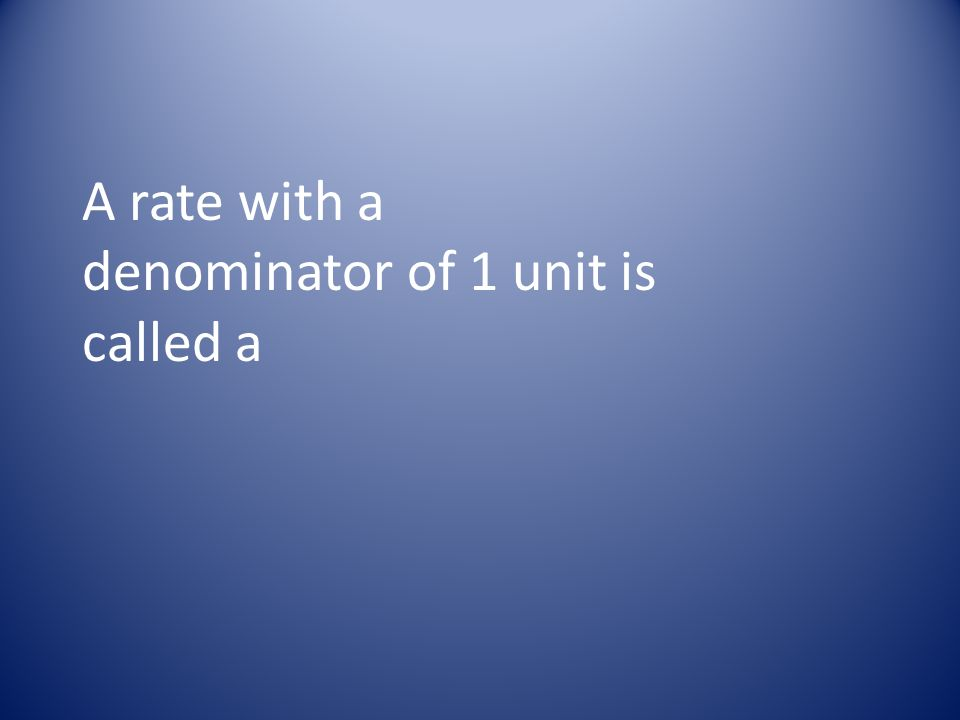 A rate with a denominator of 1 unit is called a