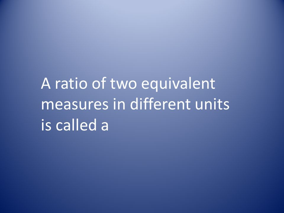 A ratio of two equivalent measures in different units is called a