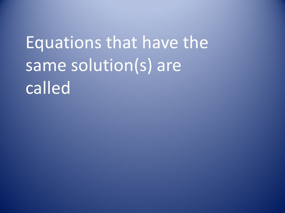 Equations that have the same solution(s) are called