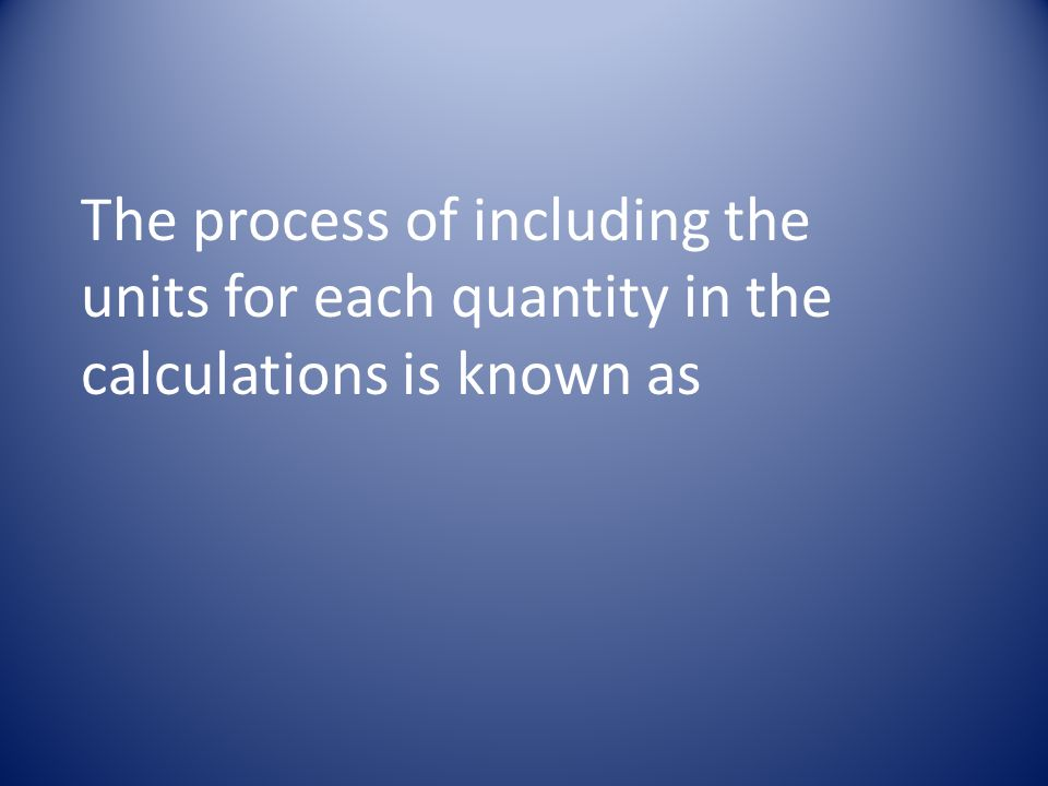 The process of including the units for each quantity in the calculations is known as