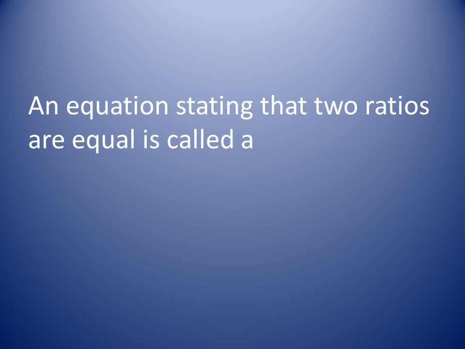 An equation stating that two ratios are equal is called a