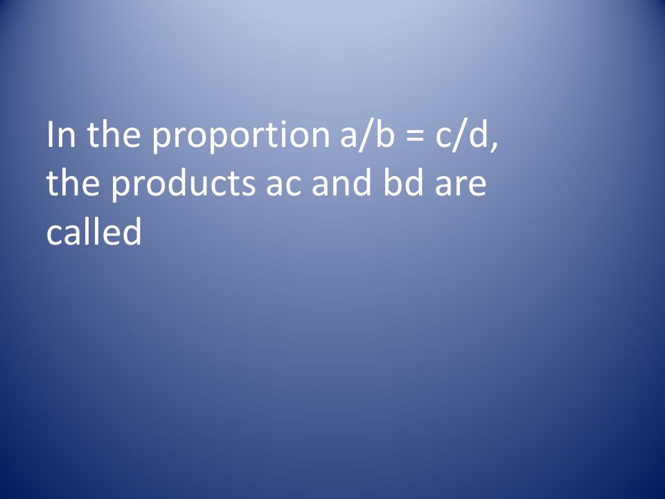 In the proportion a/b = c/d, the products ac and bd are called