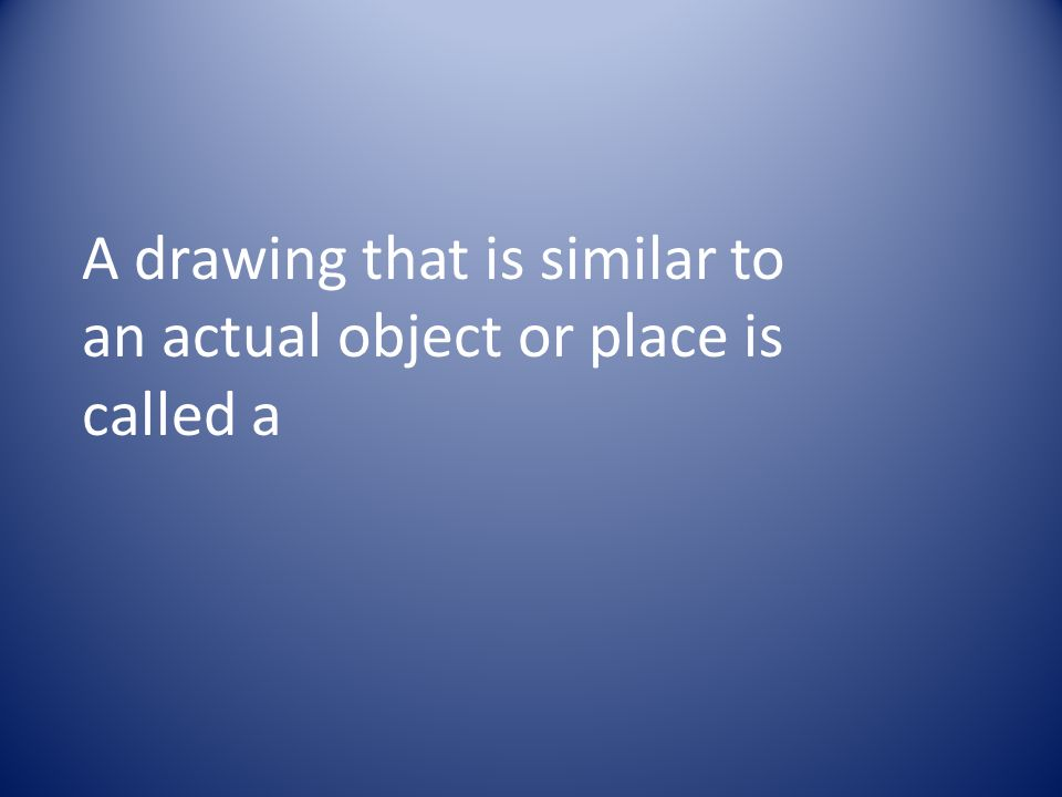 A drawing that is similar to an actual object or place is called a