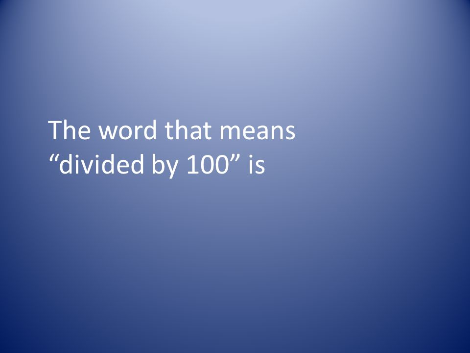 The word that means divided by 100 is