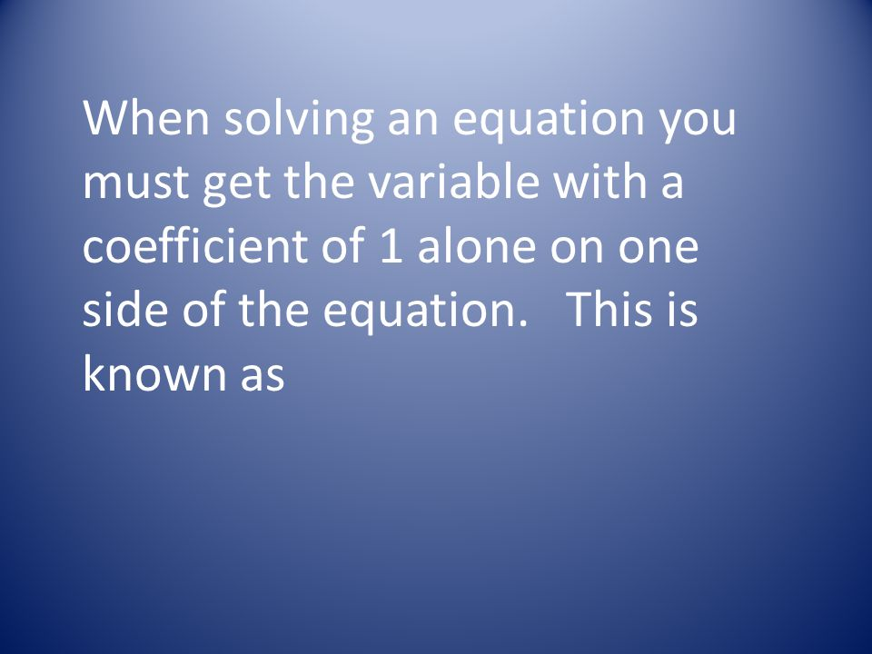 When solving an equation you must get the variable with a coefficient of 1 alone on one side of the equation.