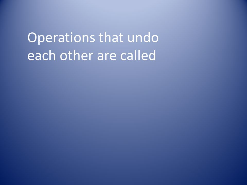 Operations that undo each other are called