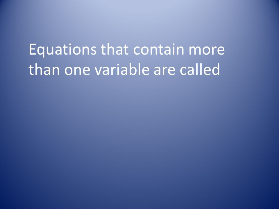 Equations that contain more than one variable are called