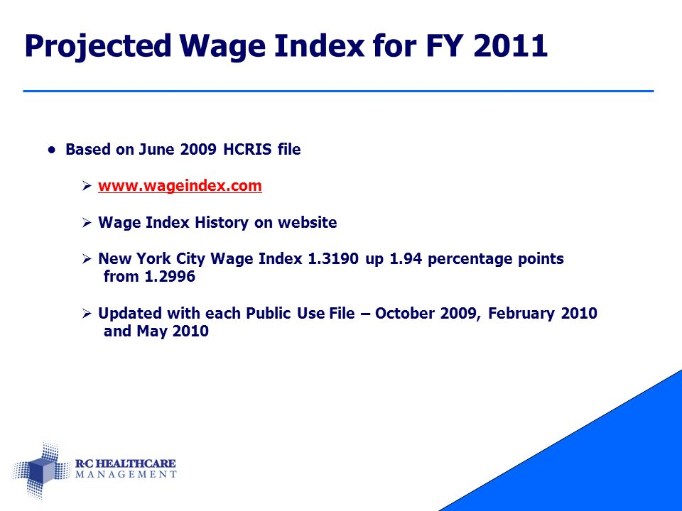 Projected Wage Index for FY 2011 Based on June 2009 HCRIS file  www.wageindex.comwww.wageindex.com  Wage Index History on website  New York City Wage Index 1.3190 up 1.94 percentage points from 1.2996  Updated with each Public Use File – October 2009, February 2010 and May 2010