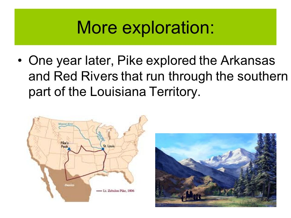 More exploration: One year later, Pike explored the Arkansas and Red Rivers that run through the southern part of the Louisiana Territory.