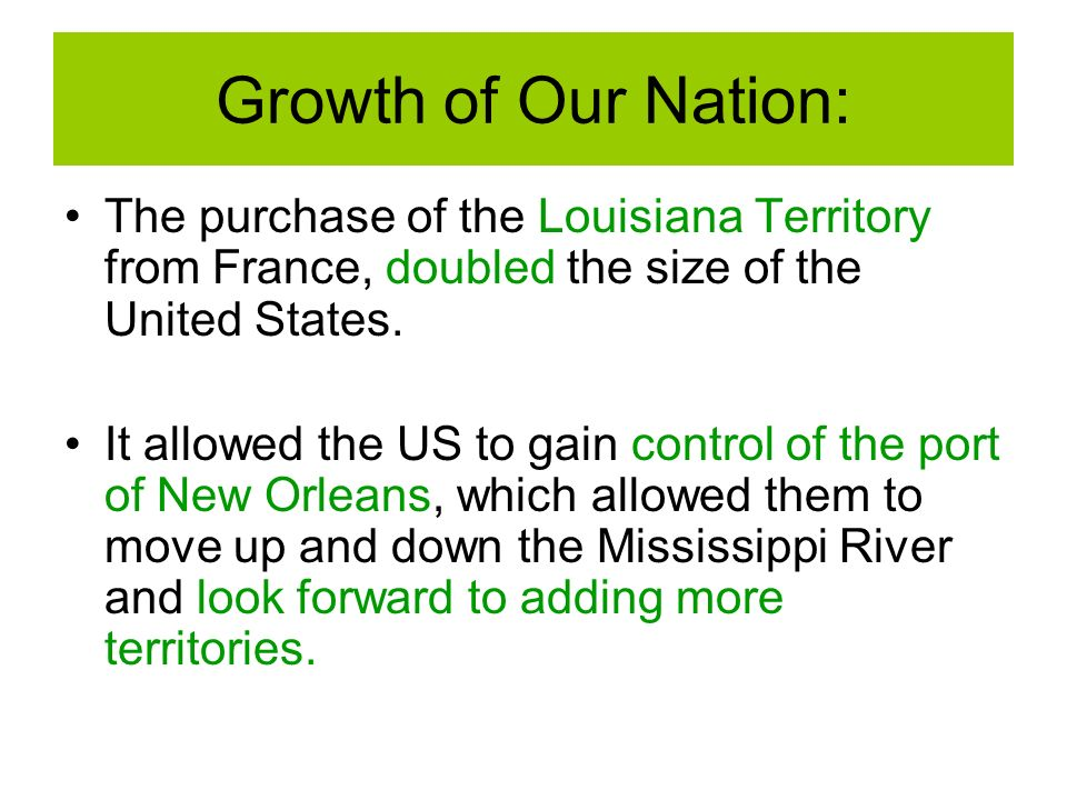 Growth of Our Nation: The purchase of the Louisiana Territory from France, doubled the size of the United States.