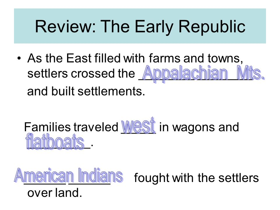 Review: The Early Republic As the East filled with farms and towns, settlers crossed the ________ ________ and built settlements.