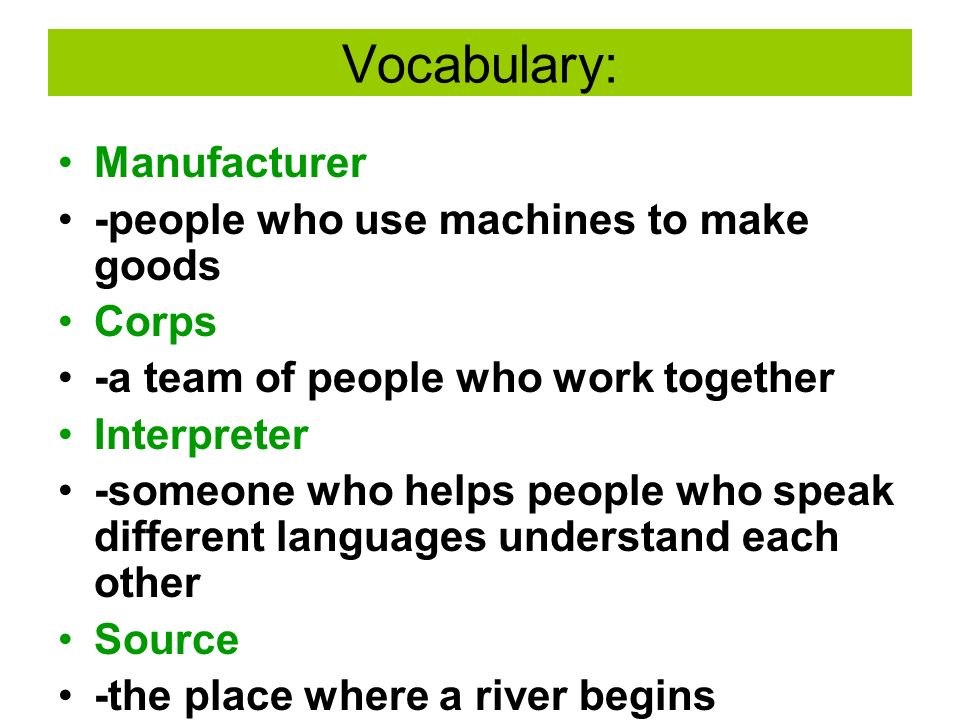 Vocabulary: Manufacturer -people who use machines to make goods Corps -a team of people who work together Interpreter -someone who helps people who speak different languages understand each other Source -the place where a river begins