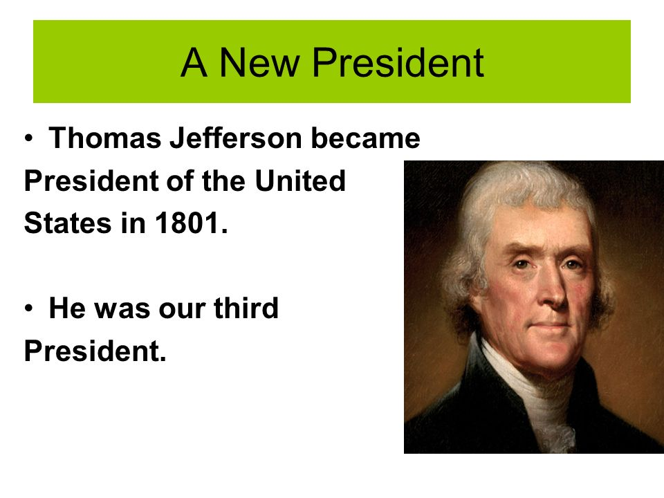 A New President Thomas Jefferson became President of the United States in 1801.
