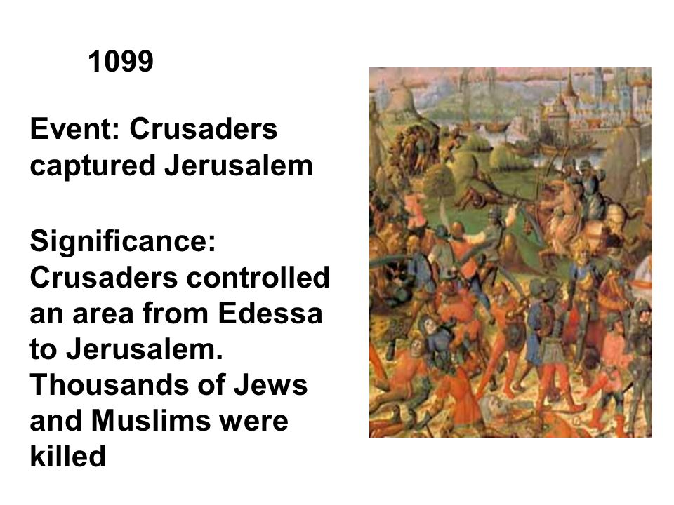 1099 Event: Crusaders captured Jerusalem Significance: Crusaders controlled an area from Edessa to Jerusalem.