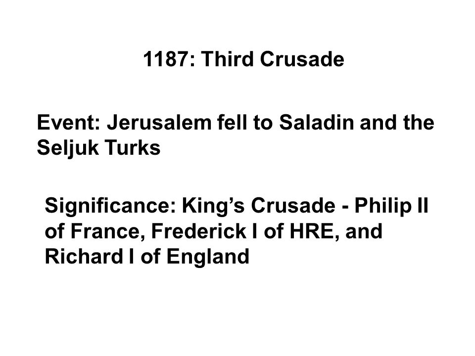 1187: Third Crusade Event: Jerusalem fell to Saladin and the Seljuk Turks Significance: King's Crusade - Philip II of France, Frederick I of HRE, and Richard I of England