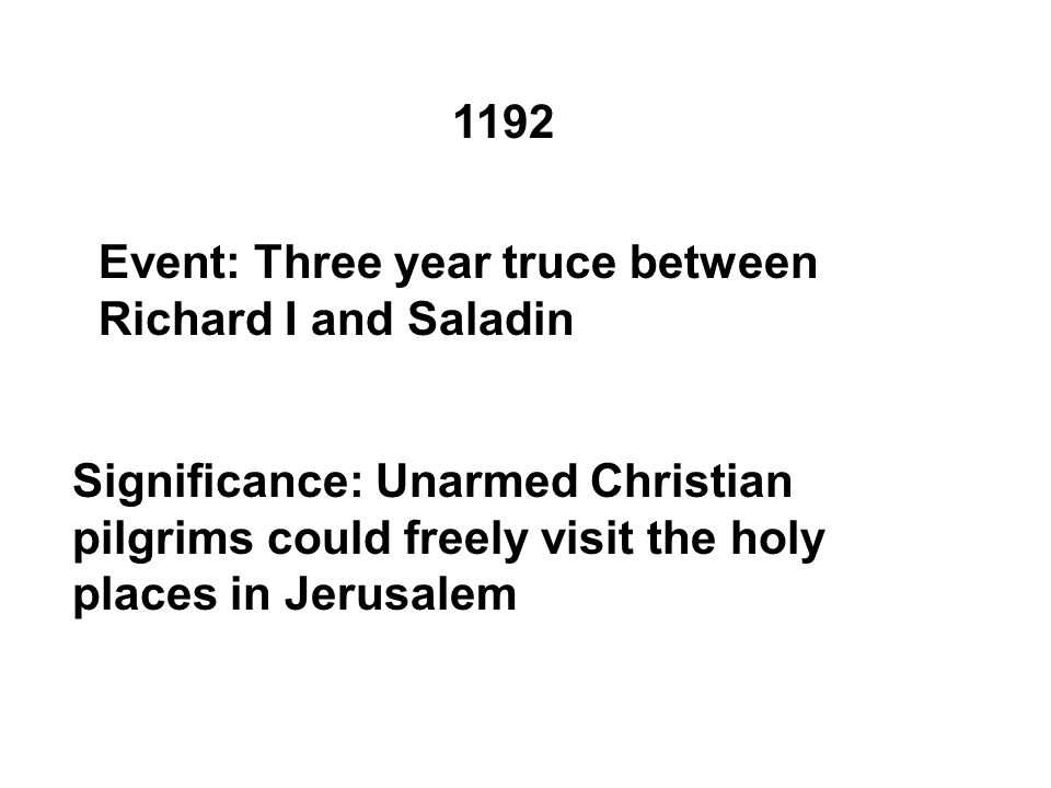 1192 Event: Three year truce between Richard I and Saladin Significance: Unarmed Christian pilgrims could freely visit the holy places in Jerusalem