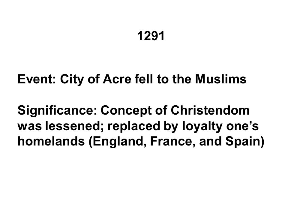 1291 Event: City of Acre fell to the Muslims Significance: Concept of Christendom was lessened; replaced by loyalty one's homelands (England, France, and Spain)