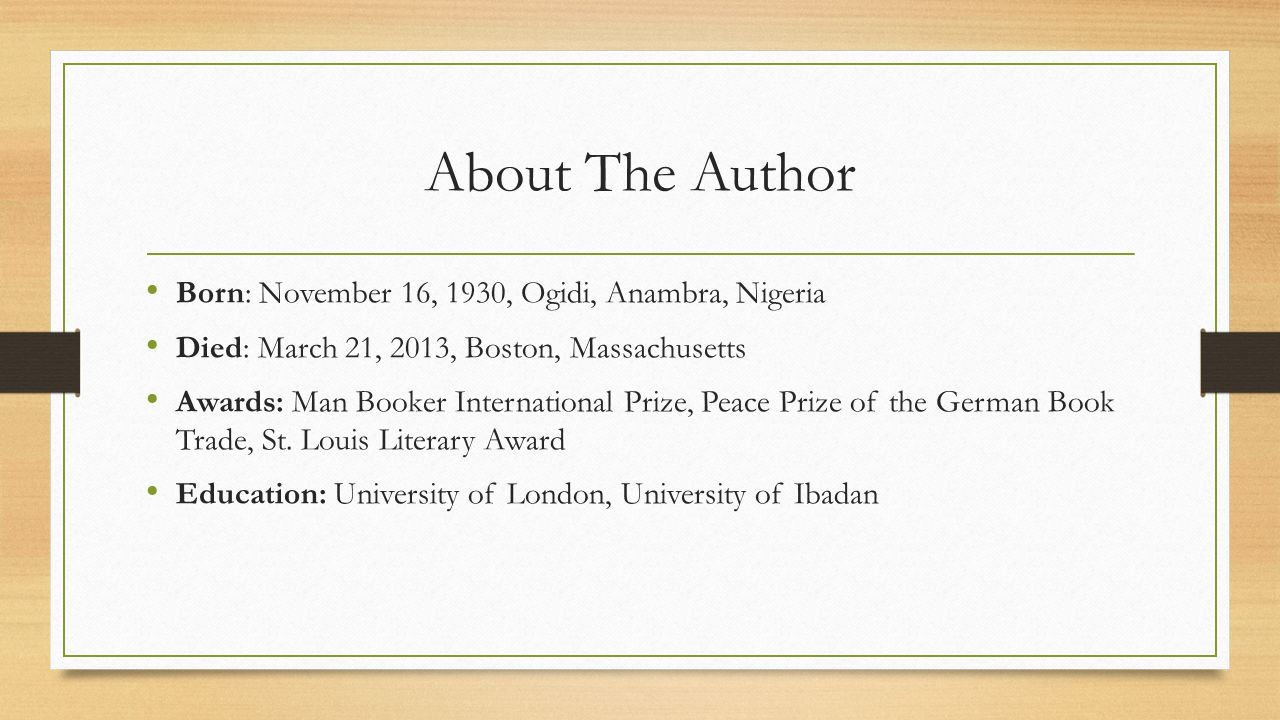 About The Author Born: November 16, 1930, Ogidi, Anambra, Nigeria Died: March 21, 2013, Boston, Massachusetts Awards: Man Booker International Prize, Peace Prize of the German Book Trade, St.
