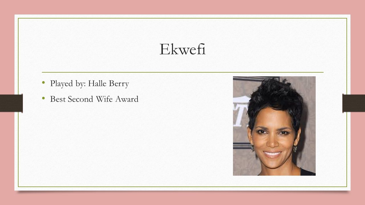 Ekwefi Played by: Halle Berry Best Second Wife Award