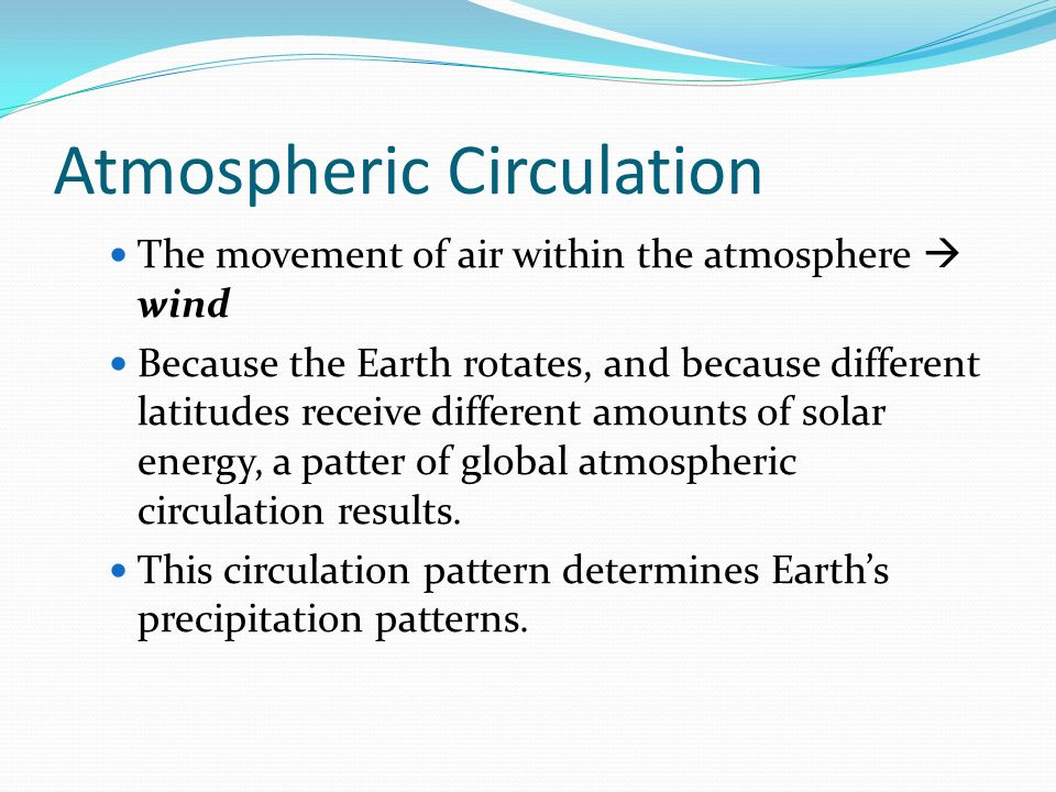 Atmospheric Circulation The movement of air within the atmosphere  wind Because the Earth rotates, and because different latitudes receive different amounts of solar energy, a patter of global atmospheric circulation results.