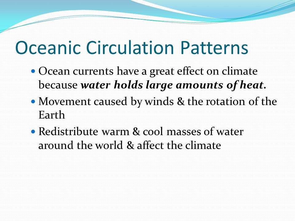 Oceanic Circulation Patterns Ocean currents have a great effect on climate because water holds large amounts of heat.